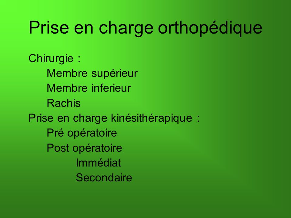 Prise en charge orthopédique Chirurgie : Membre supérieur Membre inferieur Rachis Prise en charge kinésithérapique : Pré opératoire Post opératoire Immédiat Secondaire