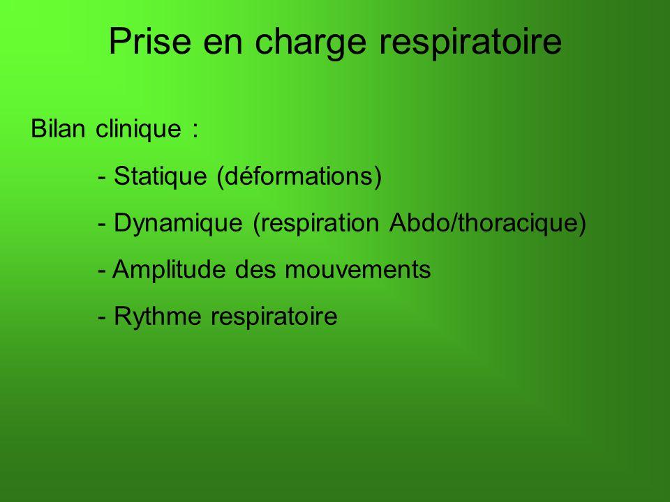 Prise en charge respiratoire Bilan clinique : - Statique (déformations) - Dynamique (respiration Abdo/thoracique) - Amplitude des mouvements - Rythme respiratoire