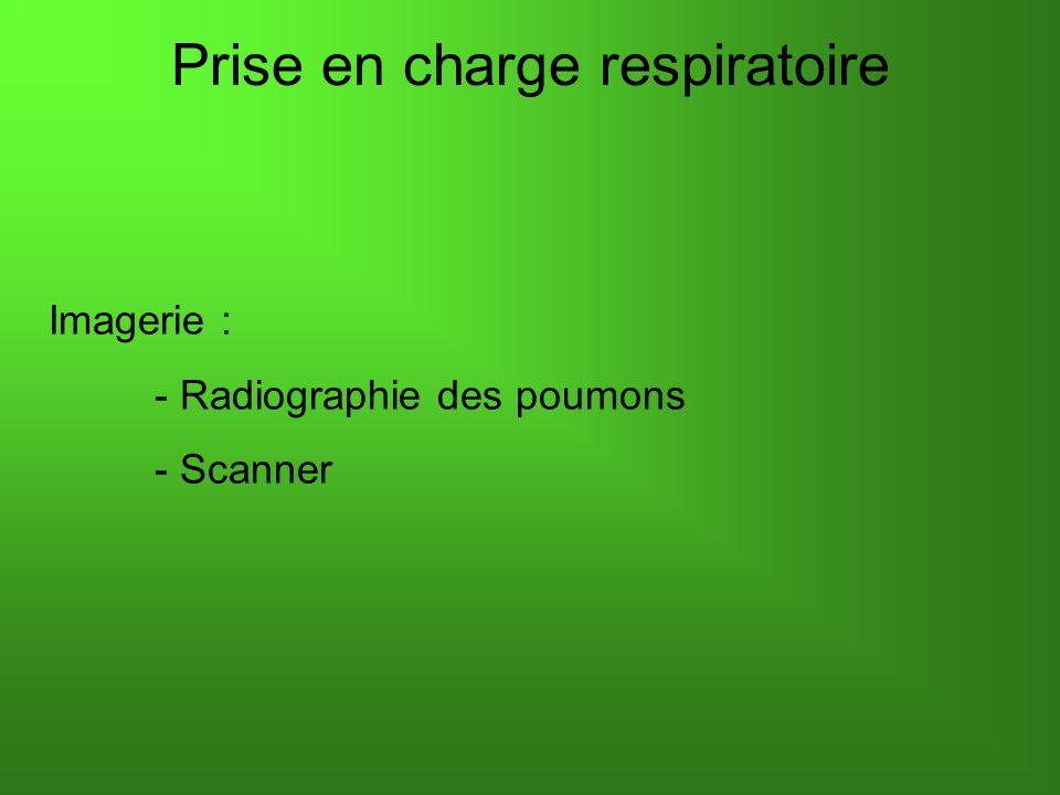 Prise en charge respiratoire Imagerie : - Radiographie des poumons - Scanner