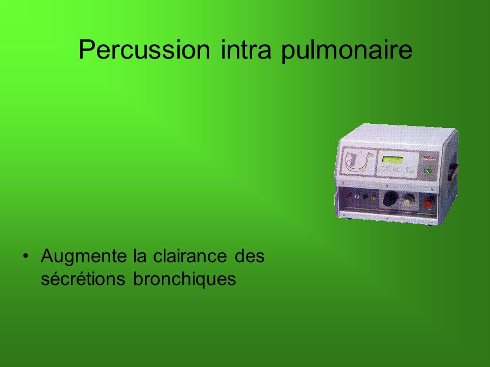 Percussion intra pulmonaire Augmente la clairance des sécrétions bronchiques