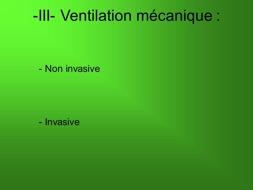 -III- Ventilation mécanique : - Non invasive - Invasive