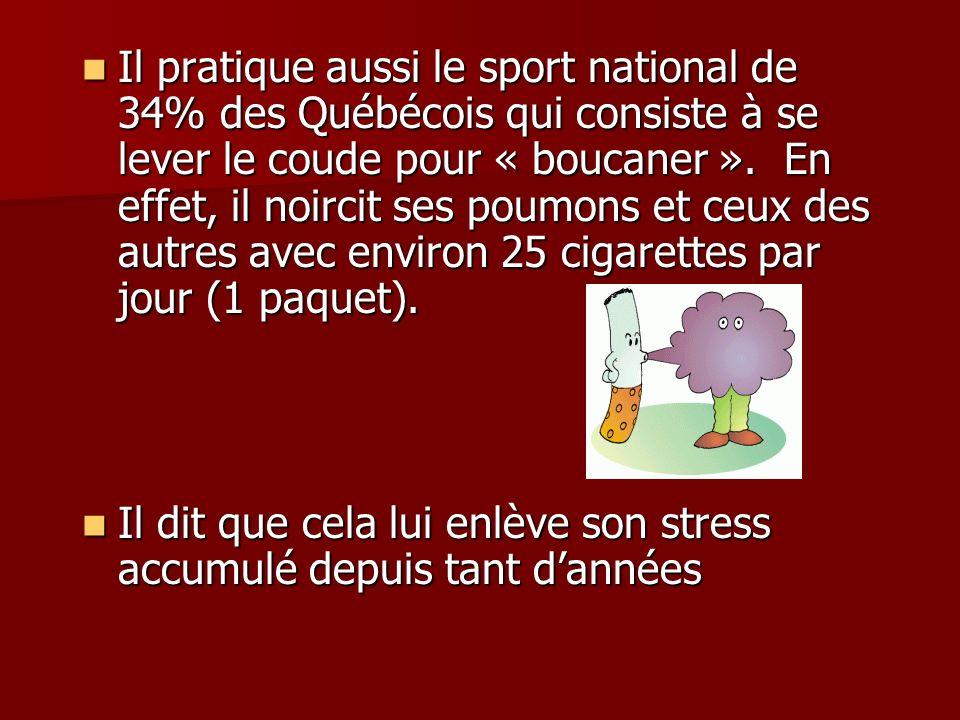 Il pratique aussi le sport national de 34% des Québécois qui consiste à se lever le coude pour « boucaner ».