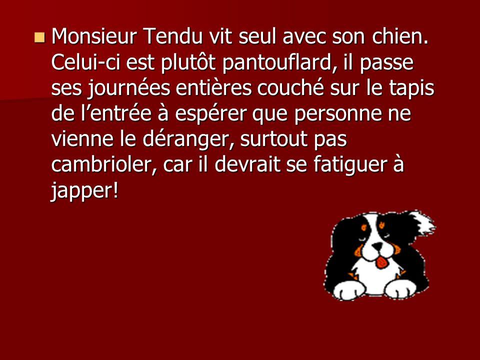 Monsieur Tendu vit seul avec son chien.