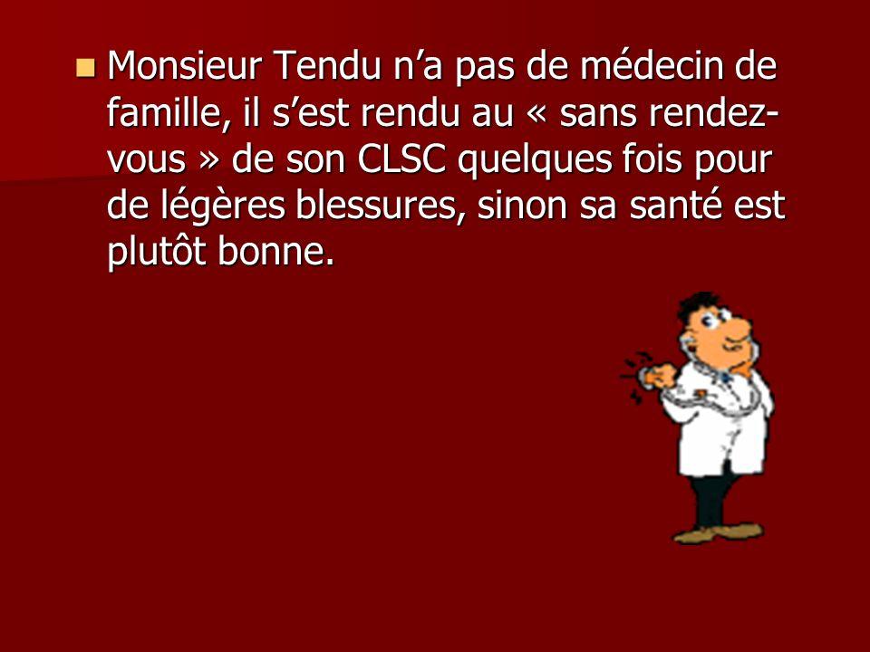 Monsieur Tendu na pas de médecin de famille, il sest rendu au « sans rendez- vous » de son CLSC quelques fois pour de légères blessures, sinon sa santé est plutôt bonne.