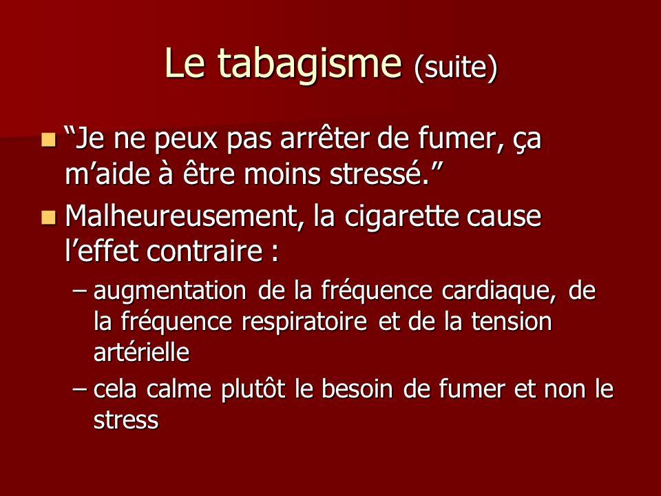 Le tabagisme (suite) Je ne peux pas arrêter de fumer, ça maide à être moins stressé.