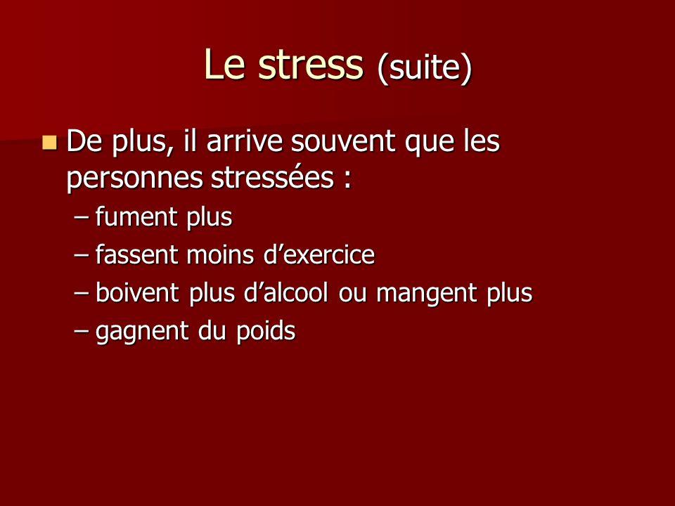 Le stress (suite) De plus, il arrive souvent que les personnes stressées : De plus, il arrive souvent que les personnes stressées : –fument plus –fassent moins dexercice –boivent plus dalcool ou mangent plus –gagnent du poids