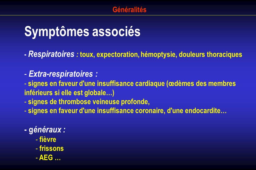 Généralités Symptômes associés - Respiratoires : toux, expectoration, hémoptysie, douleurs thoraciques - Extra-respiratoires : - signes en faveur d'un