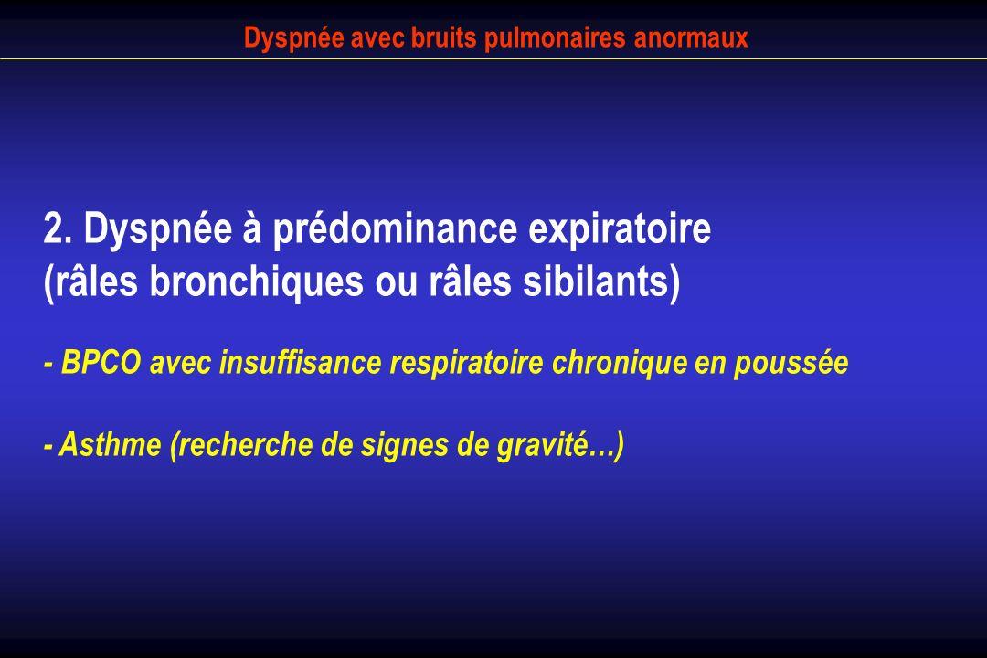 Dyspnée avec bruits pulmonaires anormaux 2. Dyspnée à prédominance expiratoire (râles bronchiques ou râles sibilants) - BPCO avec insuffisance respira