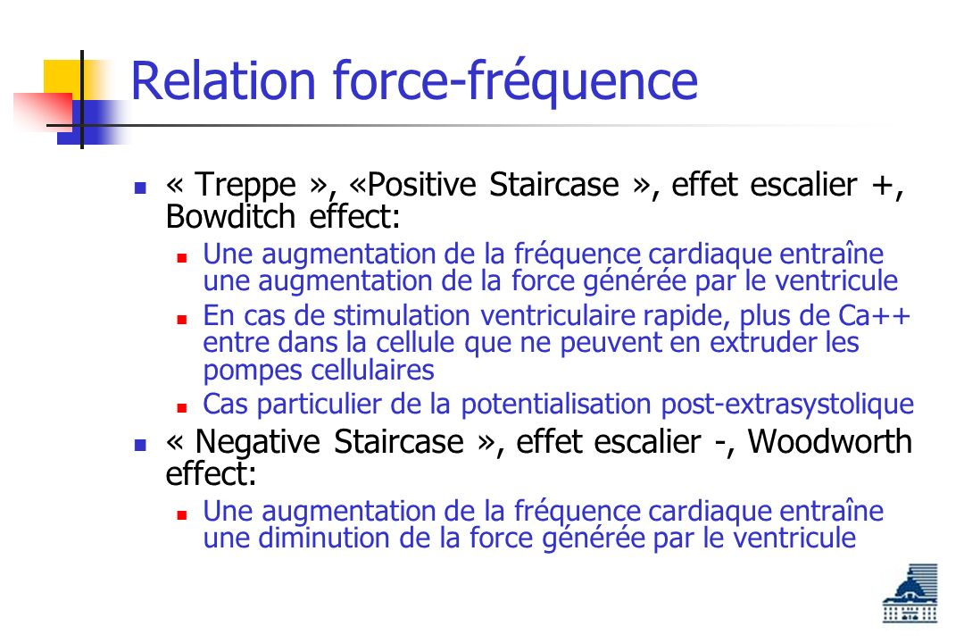 Relation force-fréquence « Treppe », «Positive Staircase », effet escalier +, Bowditch effect: Une augmentation de la fréquence cardiaque entraîne une augmentation de la force générée par le ventricule En cas de stimulation ventriculaire rapide, plus de Ca++ entre dans la cellule que ne peuvent en extruder les pompes cellulaires Cas particulier de la potentialisation post-extrasystolique « Negative Staircase », effet escalier -, Woodworth effect: Une augmentation de la fréquence cardiaque entraîne une diminution de la force générée par le ventricule