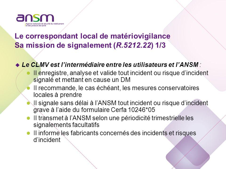 Le correspondant local de matériovigilance Sa mission de signalement (R.5212.22) 1/3 u Le CLMV est lintermédiaire entre les utilisateurs et lANSM : l
