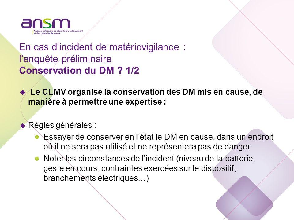 En cas dincident de matériovigilance : lenquête préliminaire Conservation du DM ? 1/2 u Le CLMV organise la conservation des DM mis en cause, de maniè