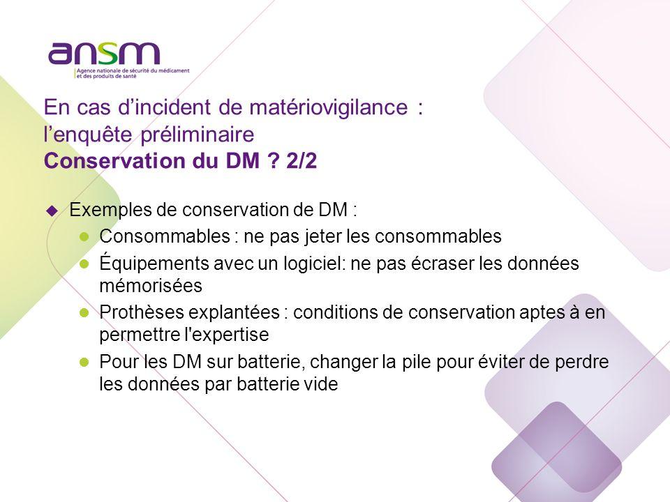 En cas dincident de matériovigilance : lenquête préliminaire Conservation du DM ? 2/2 u Exemples de conservation de DM : l Consommables : ne pas jeter