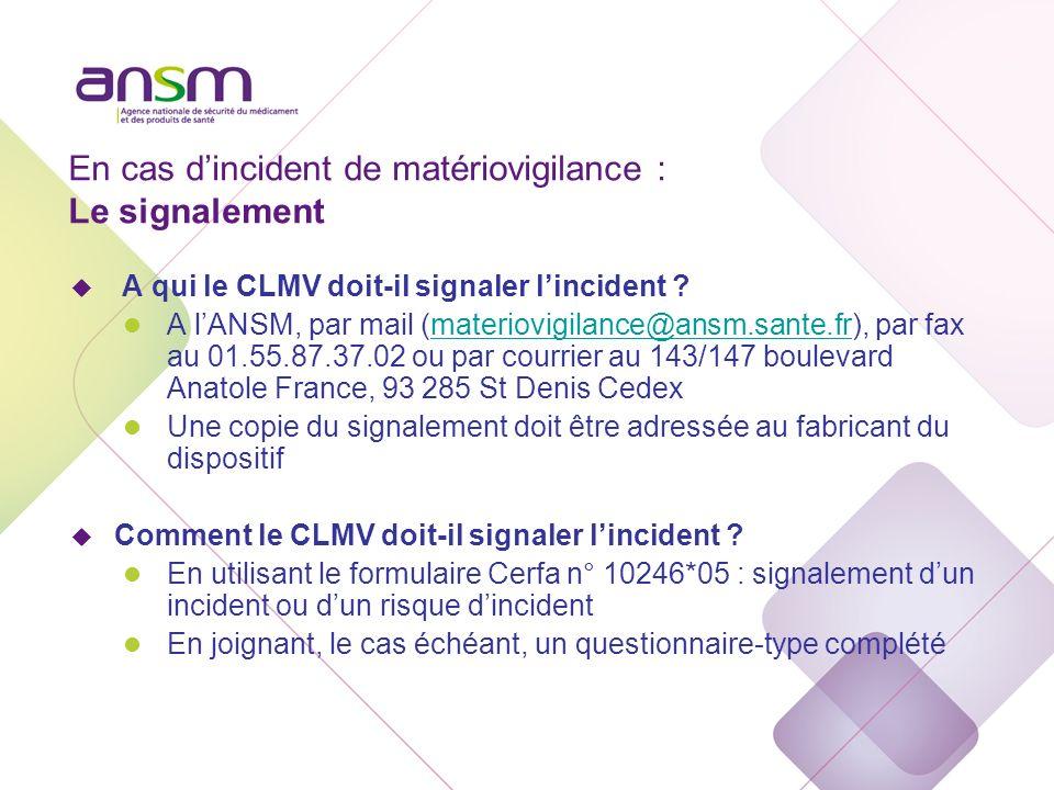 En cas dincident de matériovigilance : Le signalement u A qui le CLMV doit-il signaler lincident ? l A lANSM, par mail (materiovigilance@ansm.sante.fr