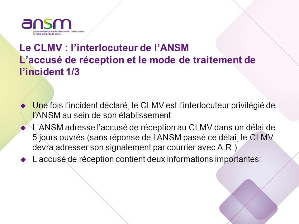 Le CLMV : linterlocuteur de lANSM Laccusé de réception et le mode de traitement de lincident 1/3 u Une fois lincident déclaré, le CLMV est linterlocut
