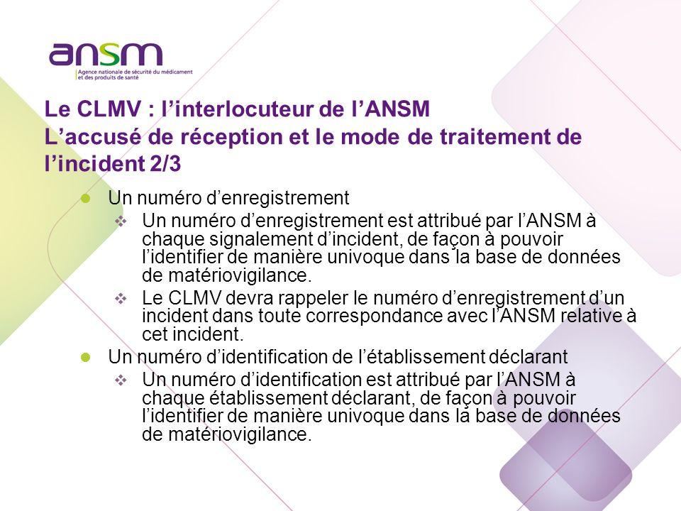 Le CLMV : linterlocuteur de lANSM Laccusé de réception et le mode de traitement de lincident 2/3 l Un numéro denregistrement Un numéro denregistrement