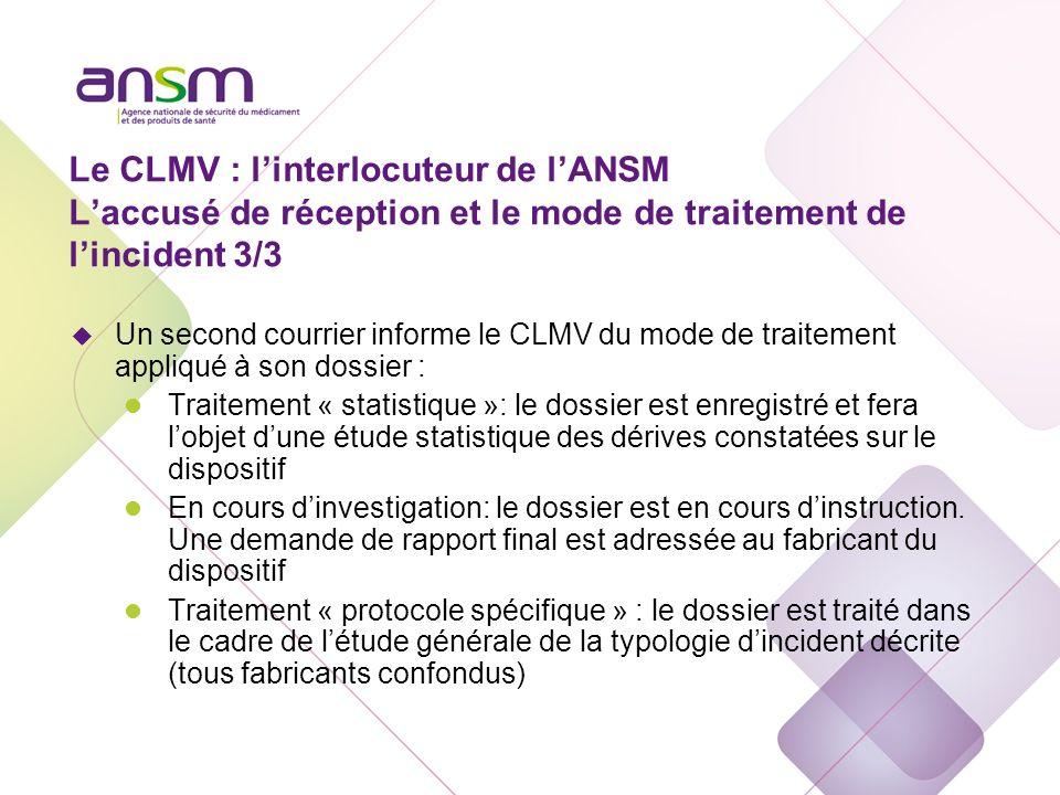 Le CLMV : linterlocuteur de lANSM Laccusé de réception et le mode de traitement de lincident 3/3 u Un second courrier informe le CLMV du mode de trait
