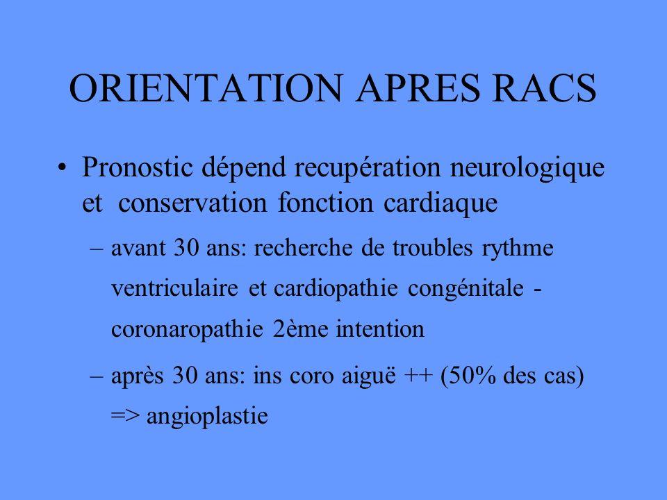 ORIENTATION APRES RACS Pronostic dépend recupération neurologique et conservation fonction cardiaque –avant 30 ans: recherche de troubles rythme ventr