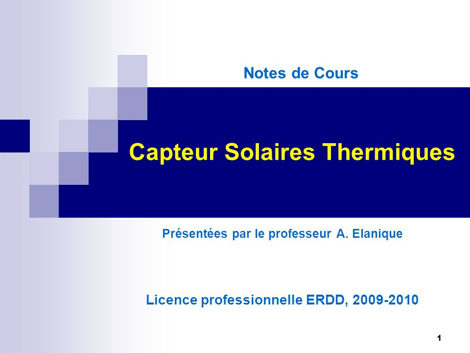 1 Capteur Solaires Thermiques Présentées par le professeur A. Elanique Licence professionnelle ERDD, 2009-2010 Notes de Cours