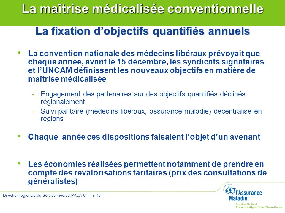 Direction régionale du Service médical PACA-C – n° 16 La maîtrise médicalisée conventionnelle La fixation dobjectifs quantifiés annuels La convention