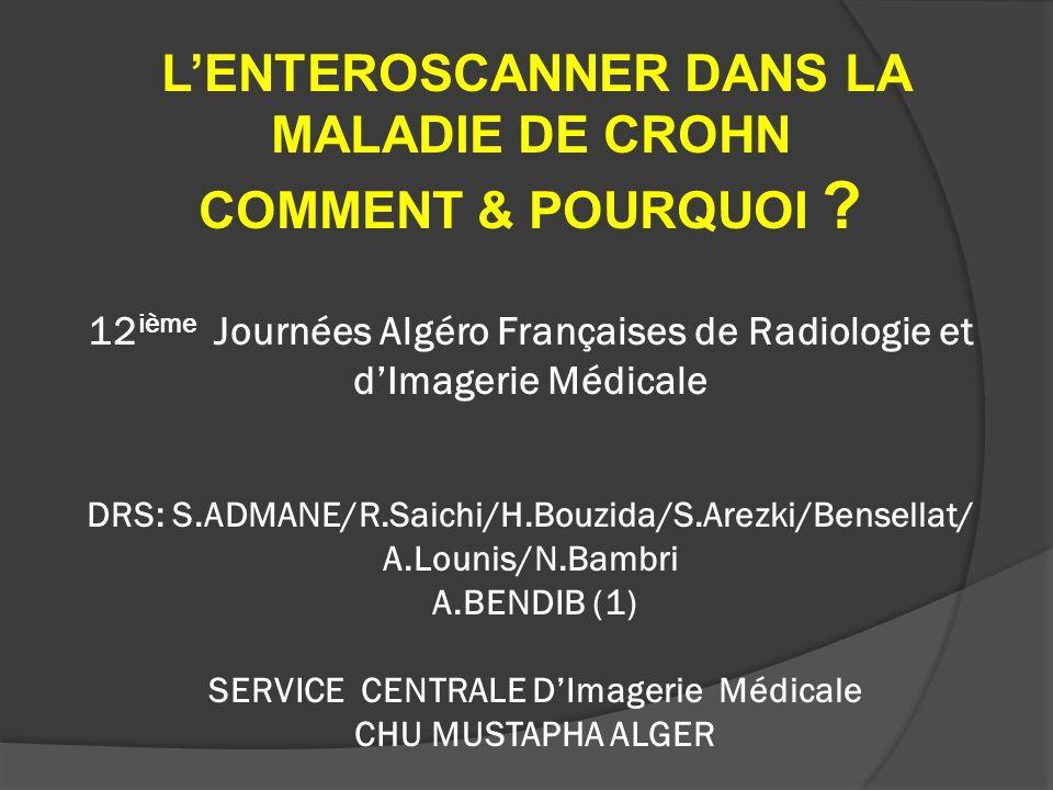 LENTEROSCANNER DANS LA MALADIE DE CROHN COMMENT & POURQUOI ? 12 ième Journées Algéro Françaises de Radiologie et dImagerie Médicale DRS: S.ADMANE/R.Sa