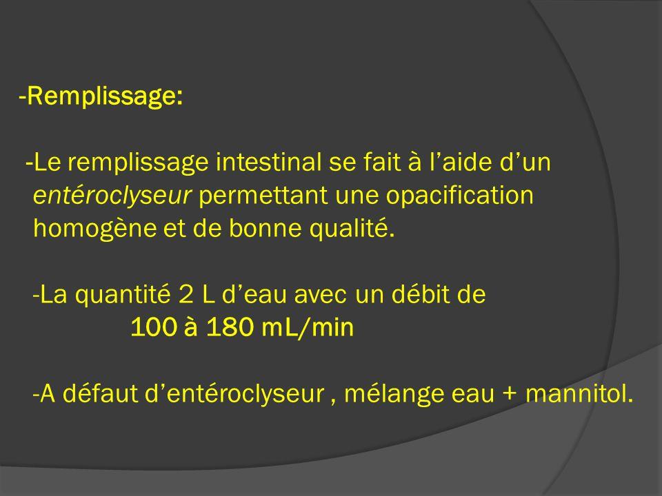-Remplissage: -Le remplissage intestinal se fait à laide dun entéroclyseur permettant une opacification homogène et de bonne qualité. -La quantité 2 L