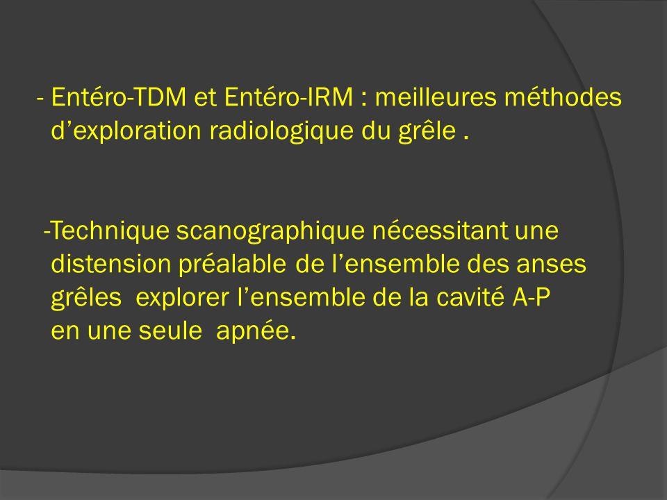 - Entéro-TDM et Entéro-IRM : meilleures méthodes dexploration radiologique du grêle. -Technique scanographique nécessitant une distension préalable de