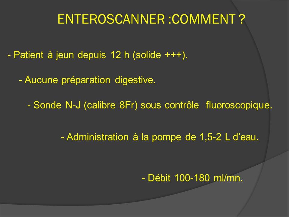 ENTEROSCANNER :COMMENT ? - Aucune préparation digestive. - Sonde N-J (calibre 8Fr) sous contrôle fluoroscopique. - Administration à la pompe de 1,5-2