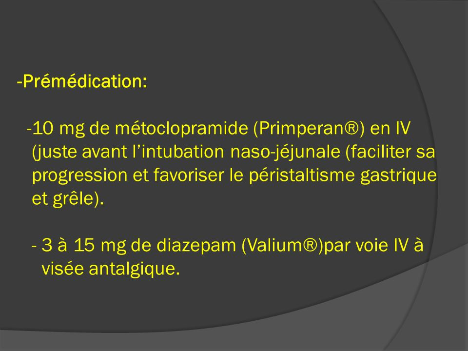 -Prémédication: -10 mg de métoclopramide (Primperan®) en IV (juste avant lintubation naso-jéjunale (faciliter sa progression et favoriser le péristalt
