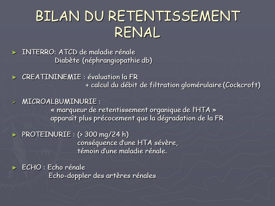 BILAN DU RETENTISSEMENT RENAL INTERRO: ATCD de maladie rénale INTERRO: ATCD de maladie rénale Diabète (néphrangiopathie db) Diabète (néphrangiopathie db) CREATININEMIE : évaluation la FR CREATININEMIE : évaluation la FR + calcul du débit de filtration glomérulaire (Cockcroft) + calcul du débit de filtration glomérulaire (Cockcroft) MICROALBUMINURIE : MICROALBUMINURIE : « marqueur de retentissement organique de lHTA » « marqueur de retentissement organique de lHTA » apparaît plus précocement que la dégradation de la FR apparaît plus précocement que la dégradation de la FR PROTEINURIE : (> 300 mg/24 h) PROTEINURIE : (> 300 mg/24 h) conséquence dune HTA sévère, conséquence dune HTA sévère, témoin dune maladie rénale.