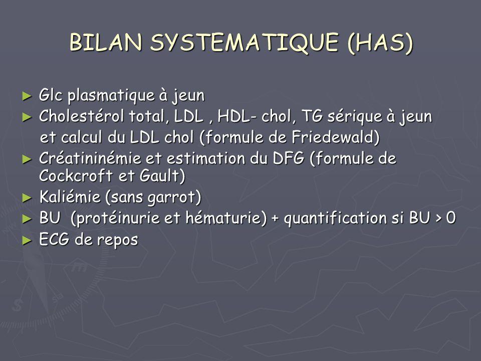 BILAN SYSTEMATIQUE (HAS) Glc plasmatique à jeun Glc plasmatique à jeun Cholestérol total, LDL, HDL- chol, TG sérique à jeun Cholestérol total, LDL, HDL- chol, TG sérique à jeun et calcul du LDL chol (formule de Friedewald) et calcul du LDL chol (formule de Friedewald) Créatininémie et estimation du DFG (formule de Cockcroft et Gault) Créatininémie et estimation du DFG (formule de Cockcroft et Gault) Kaliémie (sans garrot) Kaliémie (sans garrot) BU (protéinurie et hématurie) + quantification si BU > 0 BU (protéinurie et hématurie) + quantification si BU > 0 ECG de repos ECG de repos