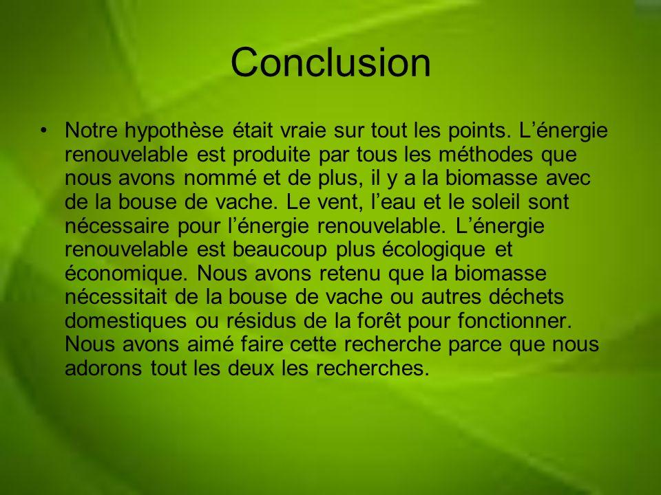 Conclusion Notre hypothèse était vraie sur tout les points. Lénergie renouvelable est produite par tous les méthodes que nous avons nommé et de plus,