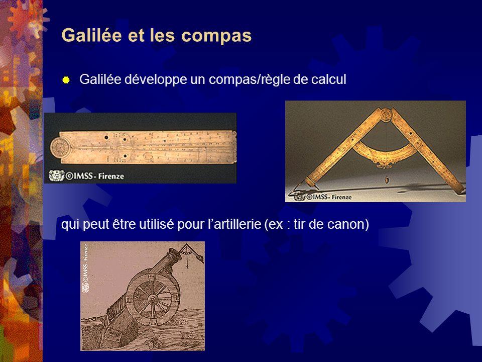 Galilée et les compas Galilée développe un compas/règle de calcul qui peut être utilisé pour lartillerie (ex : tir de canon)