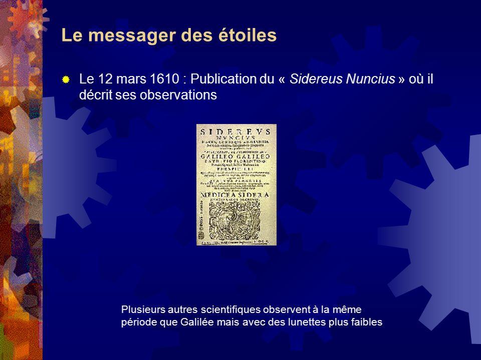 Le messager des étoiles Le 12 mars 1610 : Publication du « Sidereus Nuncius » où il décrit ses observations Plusieurs autres scientifiques observent à