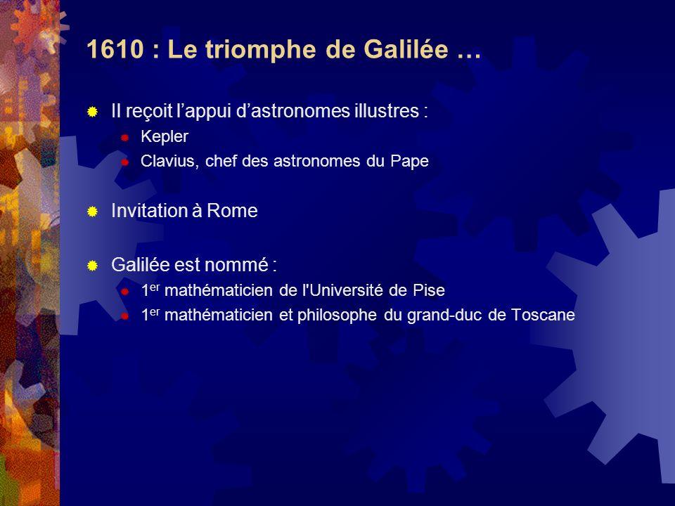 1610 : Le triomphe de Galilée … Il reçoit lappui dastronomes illustres : Kepler Clavius, chef des astronomes du Pape Invitation à Rome Galilée est nom