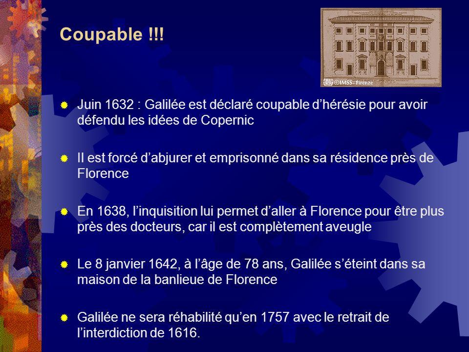 Coupable !!! Juin 1632 : Galilée est déclaré coupable dhérésie pour avoir défendu les idées de Copernic Il est forcé dabjurer et emprisonné dans sa ré