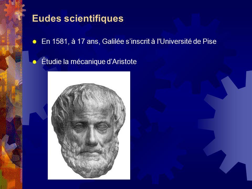 Eudes scientifiques En 1581, à 17 ans, Galilée sinscrit à l'Université de Pise Étudie la mécanique dAristote