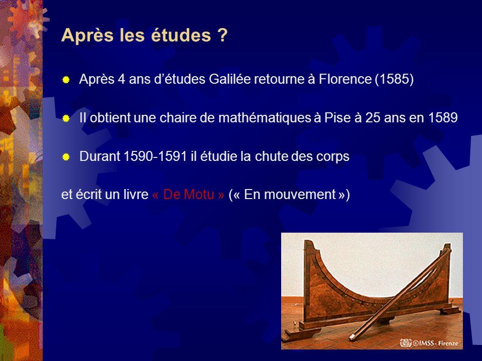 Après les études ? Après 4 ans détudes Galilée retourne à Florence (1585) Il obtient une chaire de mathématiques à Pise à 25 ans en 1589 Durant 1590-1
