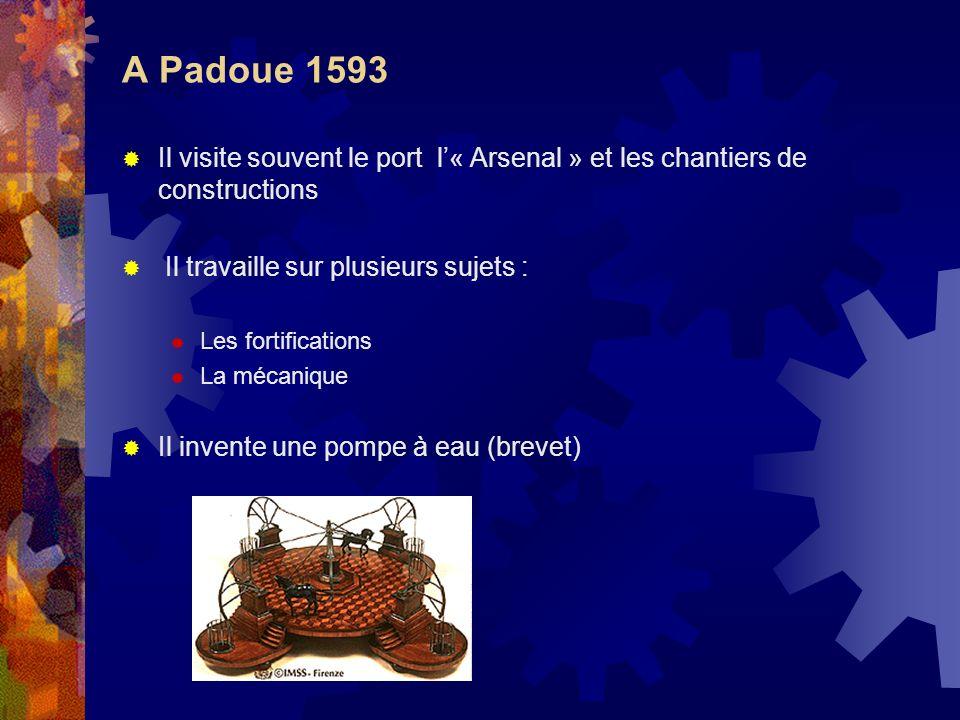 A Padoue 1593 Il visite souvent le port l« Arsenal » et les chantiers de constructions Il travaille sur plusieurs sujets : Les fortifications La mécan