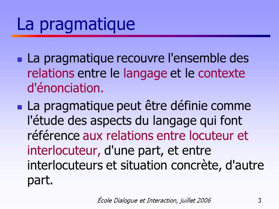 École Dialogue et Interaction, juillet 2006 3 La pragmatique La pragmatique recouvre l'ensemble des relations entre le langage et le contexte d'énonci