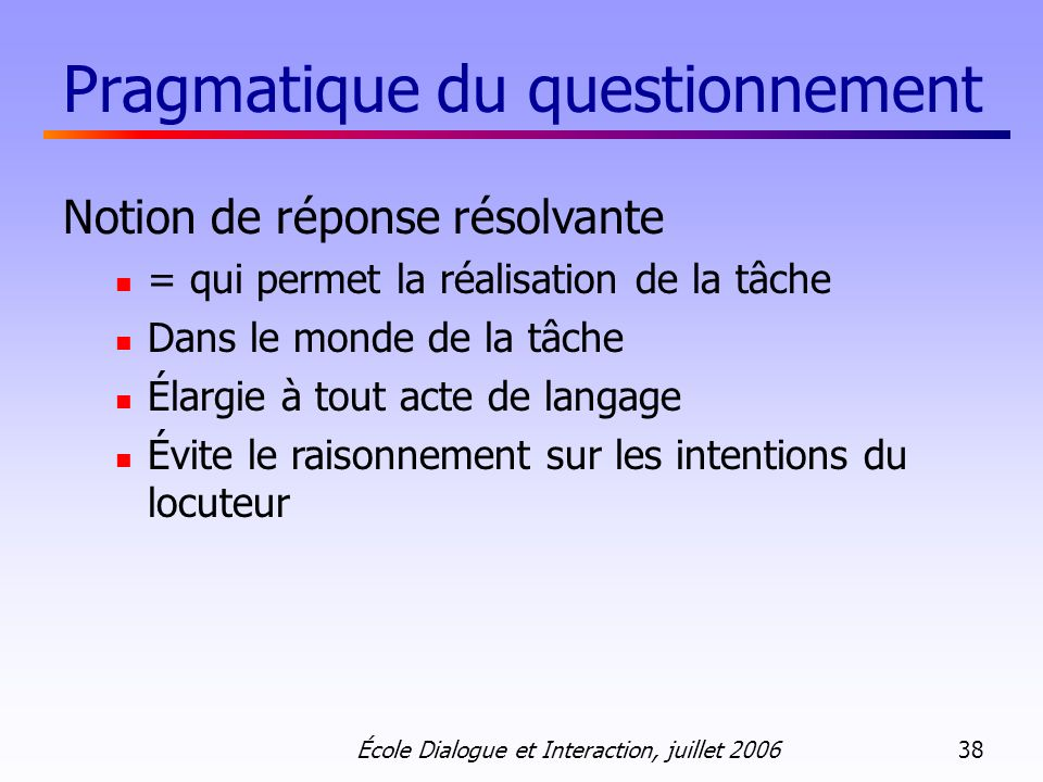 École Dialogue et Interaction, juillet 2006 38 Pragmatique du questionnement Notion de réponse résolvante = qui permet la réalisation de la tâche Dans