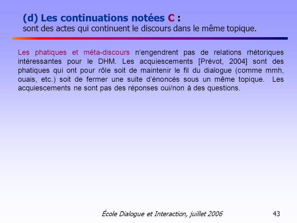 École Dialogue et Interaction, juillet 2006 43 (d) Les continuations notées C : sont des actes qui continuent le discours dans le même topique. Les ph