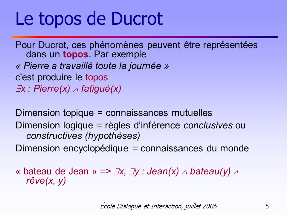 École Dialogue et Interaction, juillet 2006 16 La SDRT Asher (93) Asher & Lascarides (03) RST + DRT Analyse du discours pour lorganisation structurelle du discours et sémantique dynamique pour interprétation des énoncés.