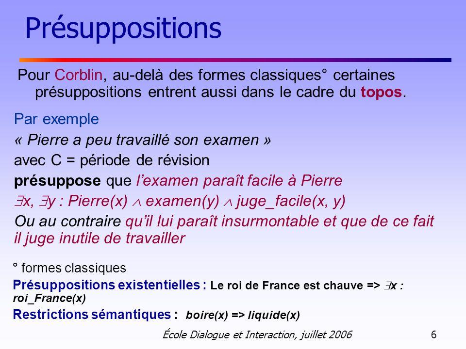 École Dialogue et Interaction, juillet 2006 6 Présuppositions Pour Corblin, au-delà des formes classiques° certaines présuppositions entrent aussi dan