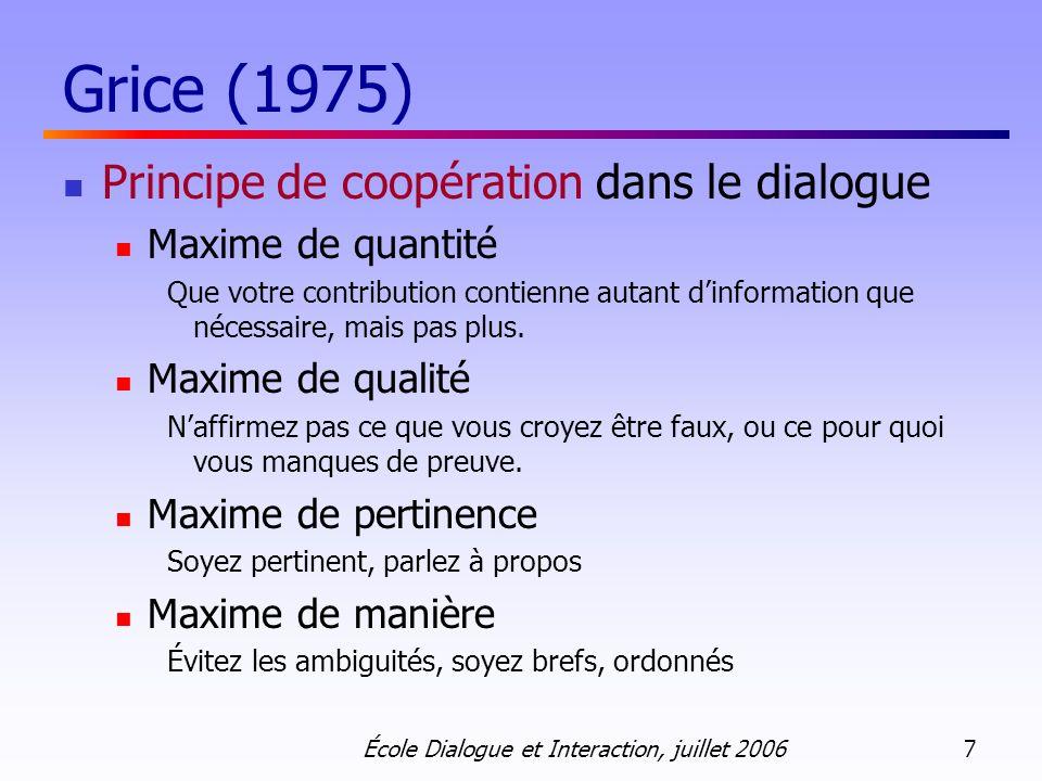 École Dialogue et Interaction, juillet 2006 7 Grice (1975) Principe de coopération dans le dialogue Maxime de quantité Que votre contribution contienne autant dinformation que nécessaire, mais pas plus.