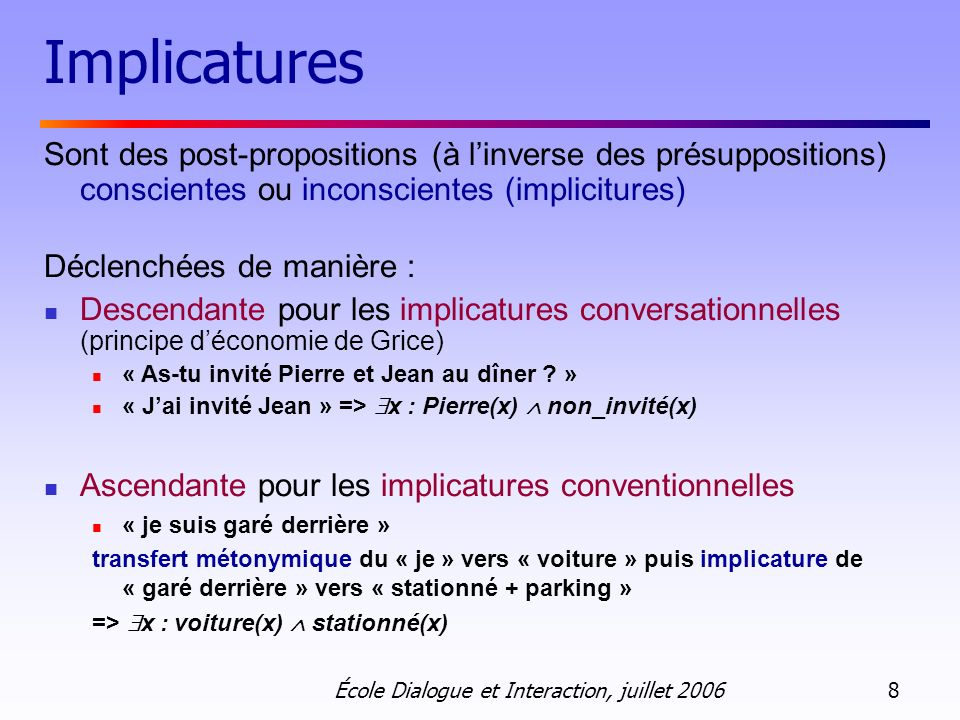 École Dialogue et Interaction, juillet 2006 8 Implicatures Sont des post-propositions (à linverse des présuppositions) conscientes ou inconscientes (i