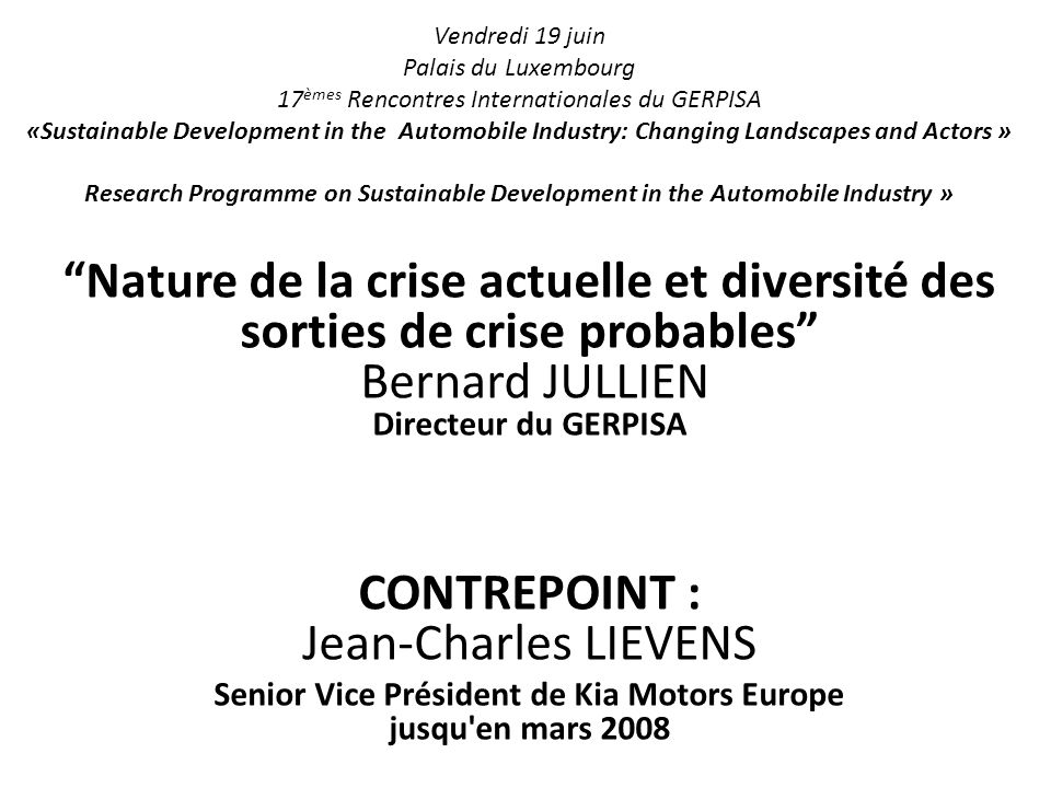 Vendredi 19 juin Palais du Luxembourg 17 èmes Rencontres Internationales du GERPISA «Sustainable Development in the Automobile Industry: Changing Landscapes and Actors » Research Programme on Sustainable Development in the Automobile Industry » Nature de la crise actuelle et diversité des sorties de crise probables Bernard JULLIEN Directeur du GERPISA CONTREPOINT : Jean-Charles LIEVENS Senior Vice Président de Kia Motors Europe jusqu en mars 2008