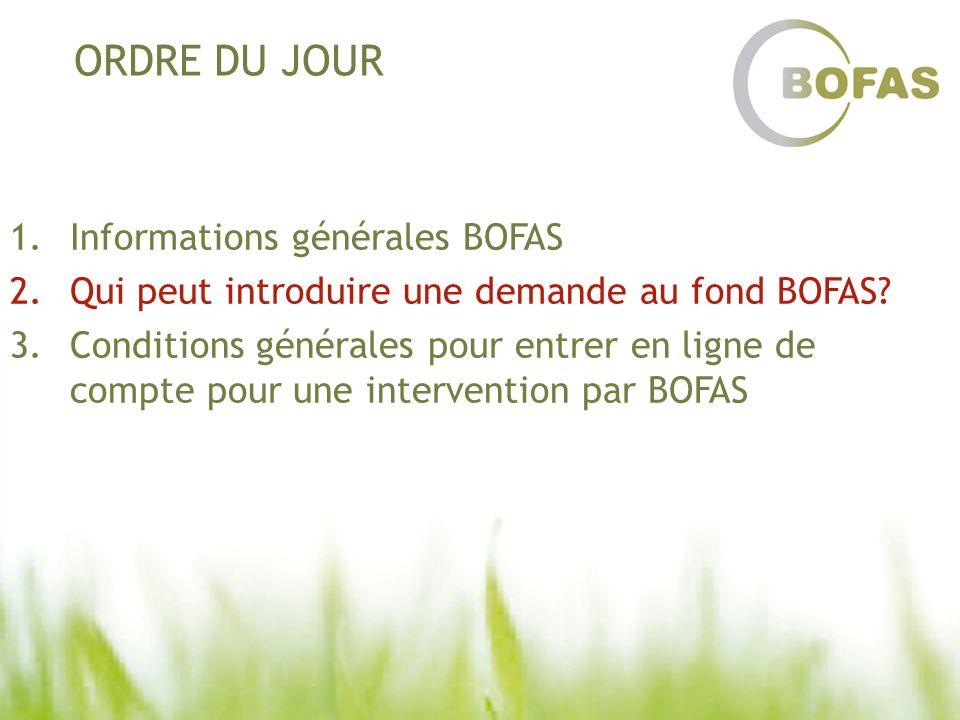 ORDRE DU JOUR 1.Informations générales BOFAS 2.Qui peut introduire une demande au fond BOFAS? 3.Conditions générales pour entrer en ligne de compte po