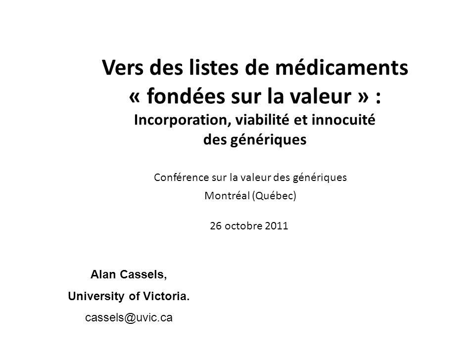 Vers des listes de médicaments « fondées sur la valeur » : Incorporation, viabilité et innocuité des génériques Conférence sur la valeur des génériques Montréal (Québec) 26 octobre 2011 Alan Cassels, University of Victoria.