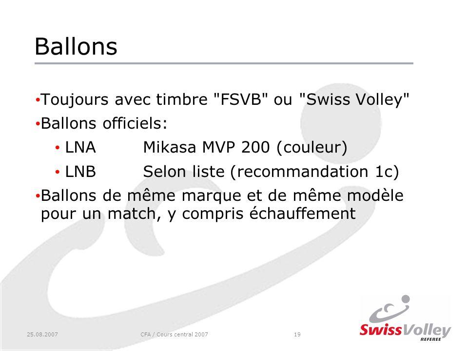 25.08.2007CFA / Cours central 200719 Ballons Toujours avec timbre FSVB ou Swiss Volley Ballons officiels: LNAMikasa MVP 200 (couleur) LNBSelon liste (recommandation 1c) Ballons de même marque et de même modèle pour un match, y compris échauffement