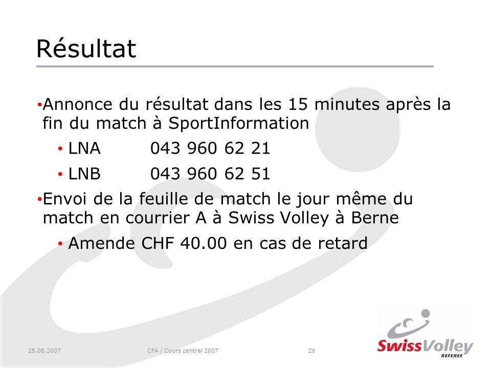 25.08.2007CFA / Cours central 200726 Résultat Annonce du résultat dans les 15 minutes après la fin du match à SportInformation LNA043 960 62 21 LNB043 960 62 51 Envoi de la feuille de match le jour même du match en courrier A à Swiss Volley à Berne Amende CHF 40.00 en cas de retard